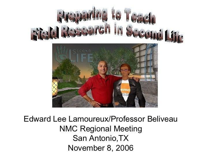 Preparing to Teach Field Research in Second Life Edward Lee Lamoureux/Professor Beliveau NMC Regional Meeting San Antonio,...