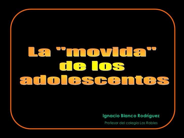 """La """"movida"""" <br />de los <br />adolescentes<br />Ignacio Blanco Rodríguez<br />Profesor del colegio Los Robles<br />"""