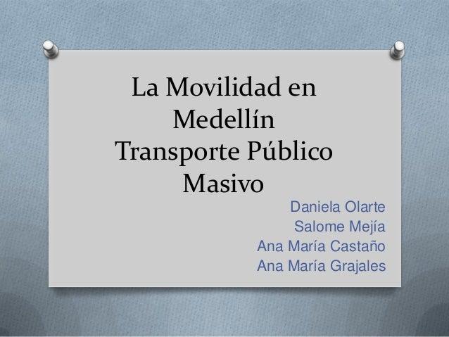 La Movilidad en    MedellínTransporte Público     Masivo               Daniela Olarte                Salome Mejía         ...