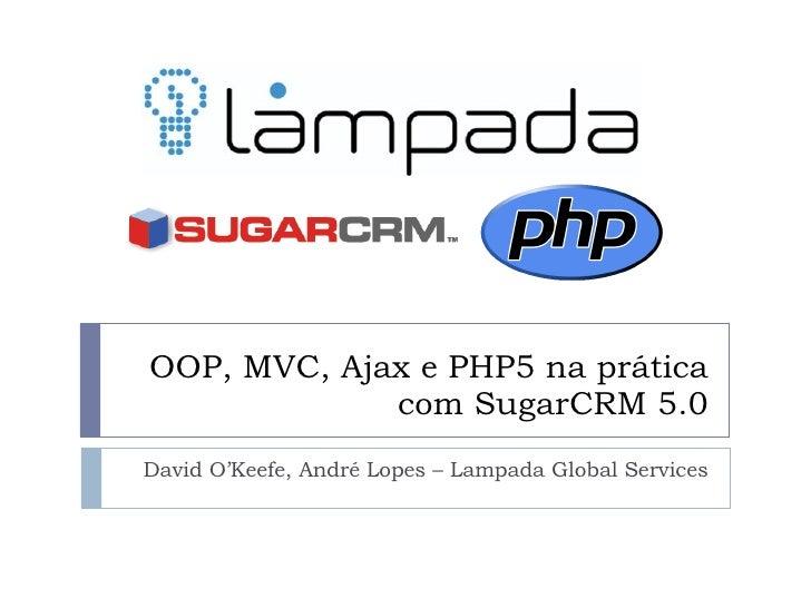 OOP, MVC, Ajax e PHP5 na prática com SugarCRM 5.0 David O'Keefe, André Lopes – Lampada Global Services