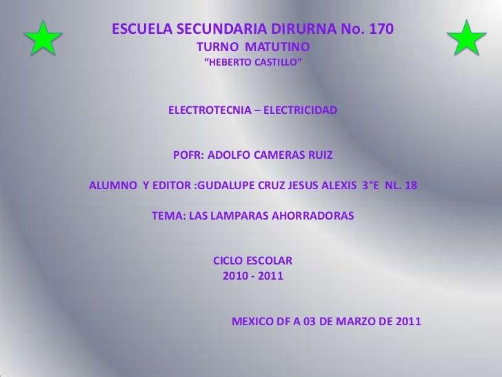 """ESCUELA SECUNDARIA DIRURNA No. 170 <br />TURNO  MATUTINO<br />""""HEBERTO CASTILLO""""<br />ELECTROTECNIA – ELECTRICIDAD<br />PO..."""