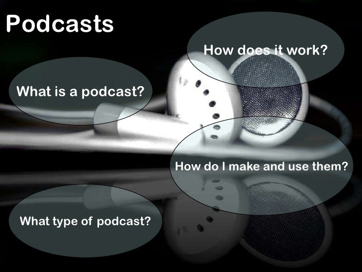 Podcasts<br />How does it work?<br />What is a podcast?<br />How do I make and use them?<br />What type of podcast?<br />