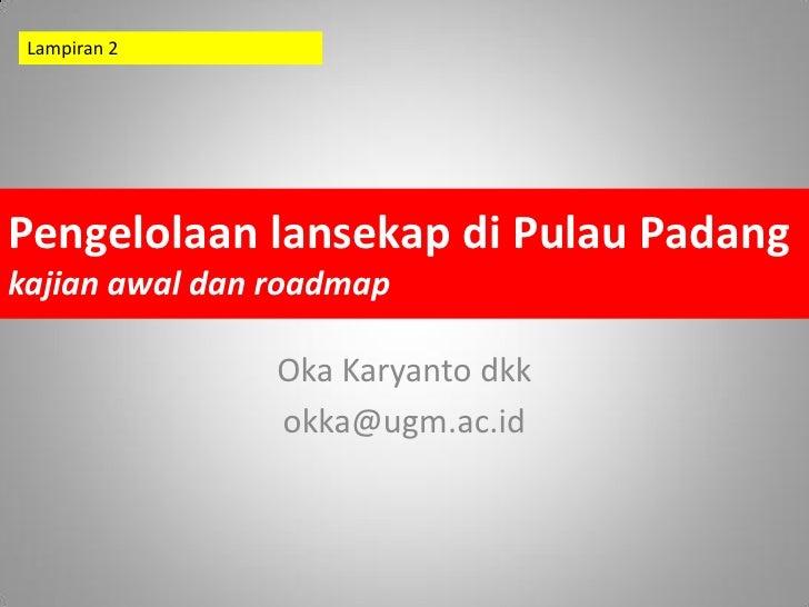 Lampiran 2Pengelolaan lansekap di Pulau Padangkajian awal dan roadmap                Oka Karyanto dkk                okka@...