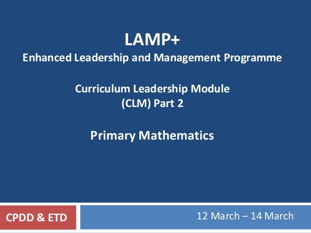 LAMP+ Enhanced Leadership and Management Programme Curriculum Leadership Module (CLM) Part 2 Primary Mathematics 12 March ...