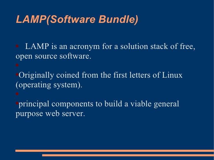 LAMP(Software Bundle) <ul><li>LAMP is an acronym for a solution stack of free, open source software. </li></ul><ul><li>Ori...
