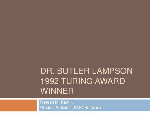 DR. BUTLER LAMPSON1992 TURING AWARDWINNERNeeran M. KarnikProduct Architect, BMC Software