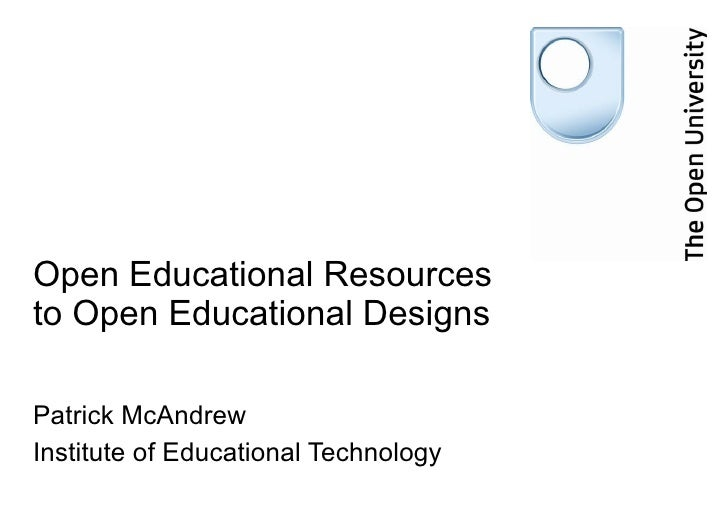 Open Educational Resources to Open Educational Designs  Patrick McAndrew Institute of Educational Technology