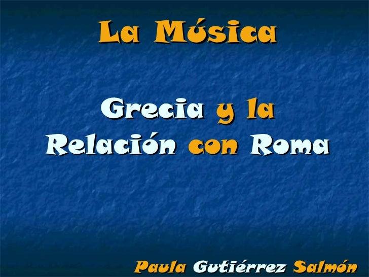 La Música Grecia  y la  Relación  con  Roma Paula   Gutiérrez   Salmón