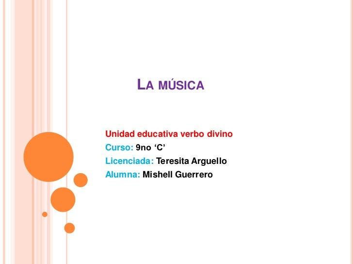 LA MÚSICAUnidad educativa verbo divinoCurso: 9no 'C'Licenciada: Teresita ArguelloAlumna: Mishell Guerrero