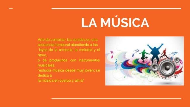 LA MÚSICA Arte de combinar los sonidos en una secuencia temporal atendiendo a las leyes de la armonía, la melodía y el rit...