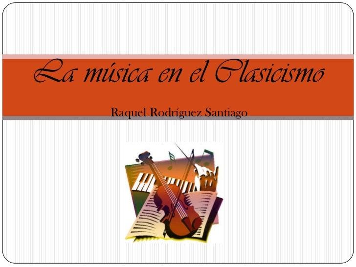 La música en el Clasicismo<br />Raquel Rodríguez Santiago<br />