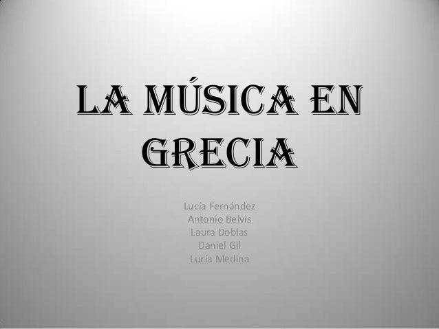 LA MÚSICA EN   GRECIA    Lucía Fernández     Antonio Belvis     Laura Doblas       Daniel Gil     Lucía Medina