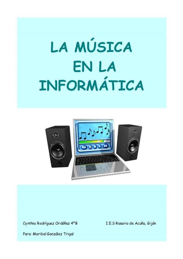 LA MÚSICA EN LA INFORMÁTICA Cynthia Rodríguez Ordóñez 4ºB I.E.S Rosario de Acuña, Gijón Para: Maribel González Trigal