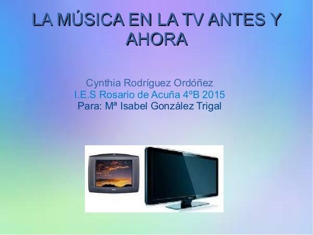 Cynthia Rodríguez Ordóñez I.E.S Rosario de Acuña 4ºB 2015 Para: Mª Isabel González Trigal LA MÚSICA EN LA TV ANTES YLA MÚS...