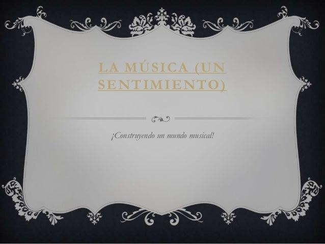 LA MÚSICA (UNSENTIMIENTO) ¡Construyendo un mundo musical!