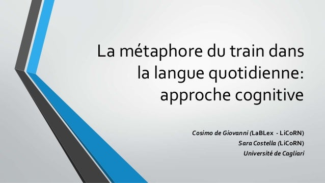 La métaphore du train dans  la langue quotidienne:  approche cognitive  Cosimo de Giovanni (LaBLex - LiCoRN)  Sara Costell...