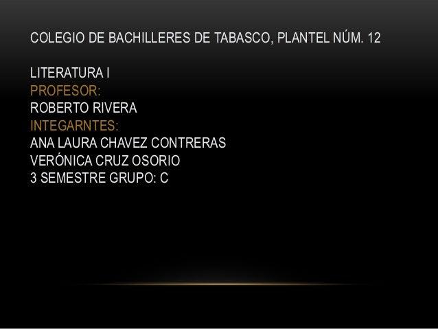 COLEGIO DE BACHILLERES DE TABASCO, PLANTEL NÚM. 12 LITERATURA I PROFESOR: ROBERTO RIVERA INTEGARNTES: ANA LAURA CHAVEZ CON...