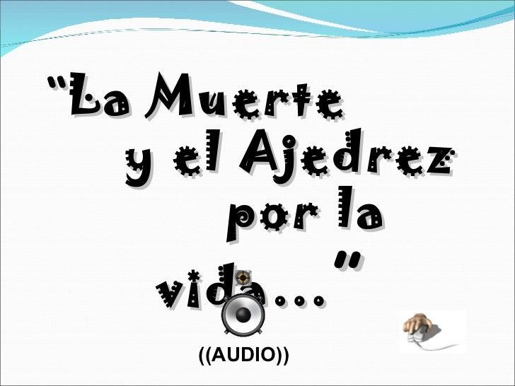 """ La Muerte  y el Ajedrez  por la vida… "" ((AUDIO))"