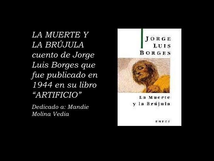 """LA MUERTE Y LA BRÚJULA  cuento de Jorge Luis Borges que fue publicado en 1944 en su libro """"ARTIFICIO"""" Dedicado a: Mandie M..."""
