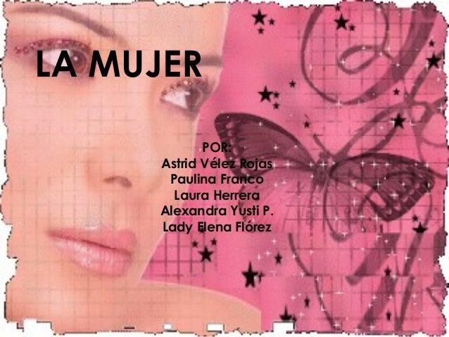 LA MUJERPOR:Astrid Vélez RojasPaulina FrancoLaura HerreraAlexandra Yusti P.Lady Elena Flórez
