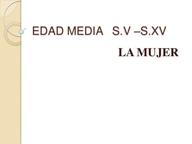 EDAD MEDIA S.V –S.XV            LA MUJER