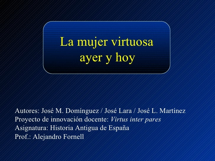 La mujer virtuosa ayer y hoy Autores: José M. Domínguez / José Lara / José L. Martínez Proyecto de innovación docente:  Vi...