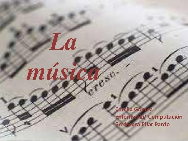 La música Camila Gómez Enfermería/ Computación Profesora Pilar Pardo
