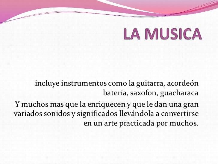 LA MUSICA<br />incluye instrumentos como la guitarra, acordeón batería, saxofon, guacharaca<br />Y muchos mas que la enriq...