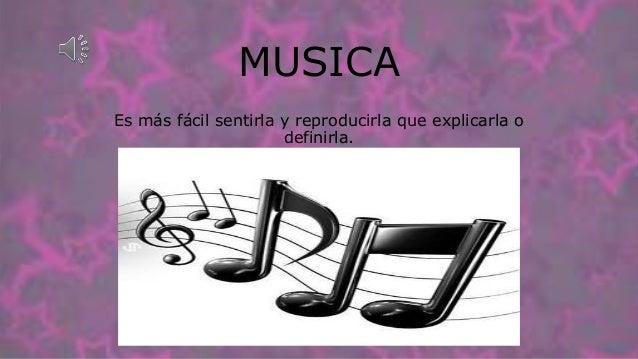 MUSICA Es más fácil sentirla y reproducirla que explicarla o definirla.