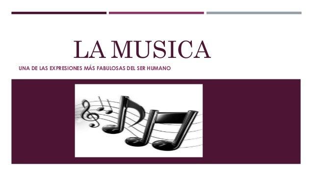 LA MUSICA UNA DE LAS EXPRESIONES MÁS FABULOSAS DEL SER HUMANO