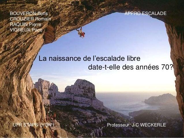 BOUVERON Boris CROUZIER Romain RAQUIN Pierre VIGREUX Paco  APPRO ESCALADE  La naissance de l'escalade libre date-t-elle de...