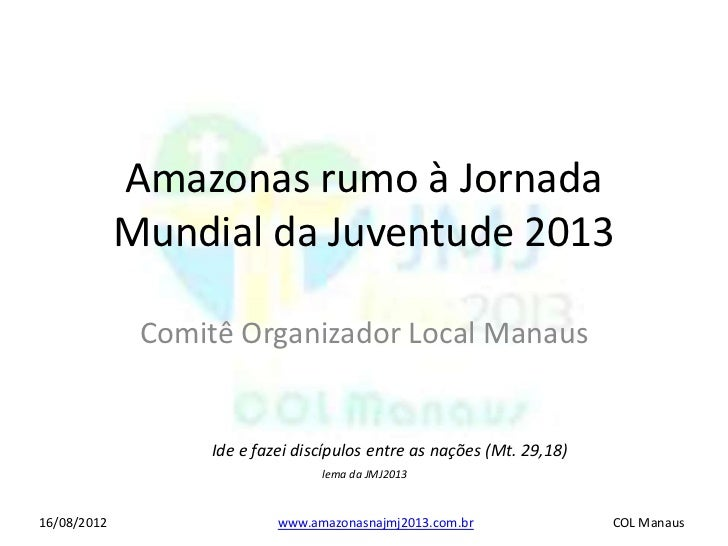 Amazonas rumo à Jornada             Mundial da Juventude 2013              Comitê Organizador Local Manaus                ...