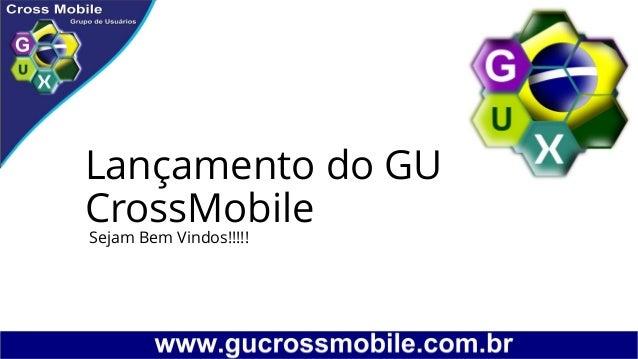 Lançamento do GU CrossMobile Sejam Bem Vindos!!!!!