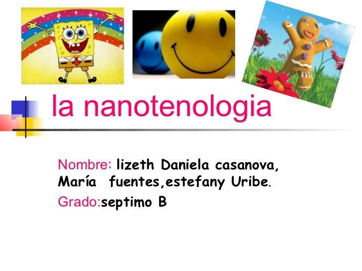 la nanotenologiaNombre: lizeth Daniela casanova,María fuentes,estefany Uribe.Grado:septimo B