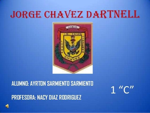"JORGE CHAVEZ DARTNELL  ALUMNO: AYRTON SARMIENTO SARMIENTO PROFESORA: NACY DIAZ RODRIGUEZ  1 ""C"""