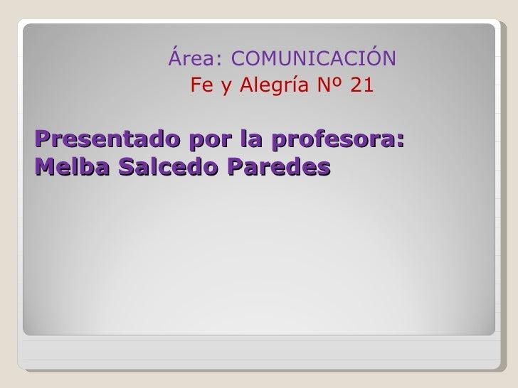 Presentado por la profesora:  Melba Salcedo Paredes <ul><li>Área: COMUNICACIÓN </li></ul><ul><li>Fe y Alegría Nº 21 </li><...