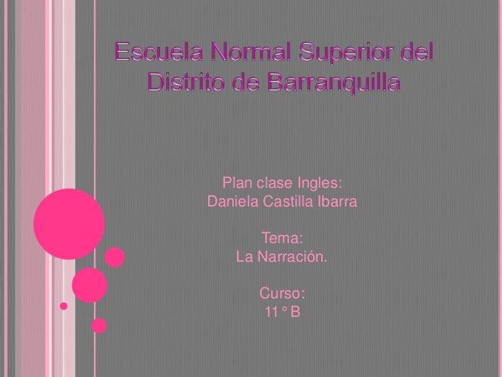 Escuela Normal Superior del Distrito de Barranquilla<br />Plan clase Ingles:<br />Daniela Castilla Ibarra <br />Tema:<br /...