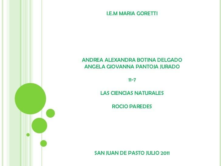 I.E.M MARIA GORETTI<br />ANDREA ALEXANDRA BOTINA DELGADO<br />ANGELA GIOVANNA PANTOJA JURADO<br />11-7<br />LAS CIENCIAS N...