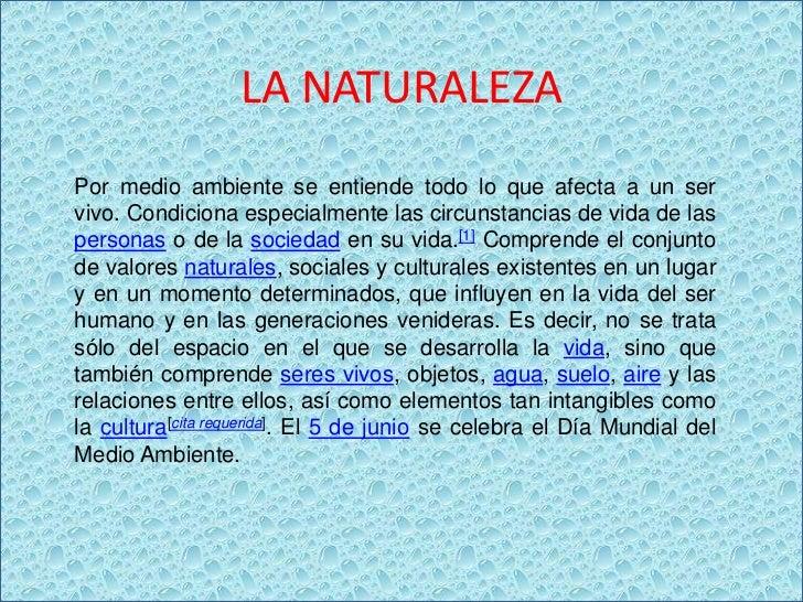 LA NATURALEZAPor medio ambiente se entiende todo lo que afecta a un servivo. Condiciona especialmente las circunstancias d...