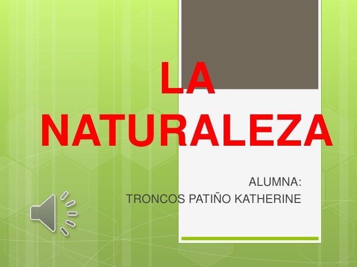 LANATURALEZA                   ALUMNA:  TRONCOS PATIÑO KATHERINE