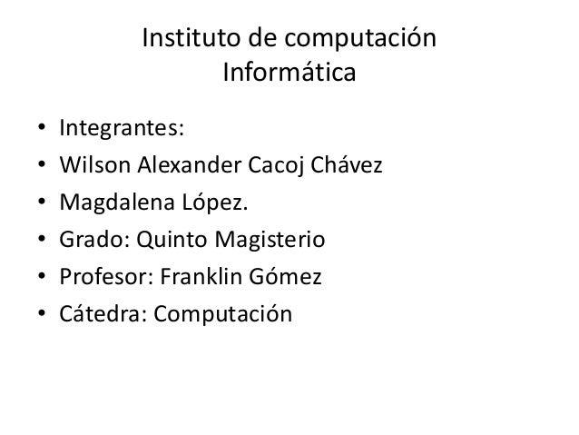 Instituto de computación Informática • Integrantes: • Wilson Alexander Cacoj Chávez • Magdalena López. • Grado: Quinto Mag...