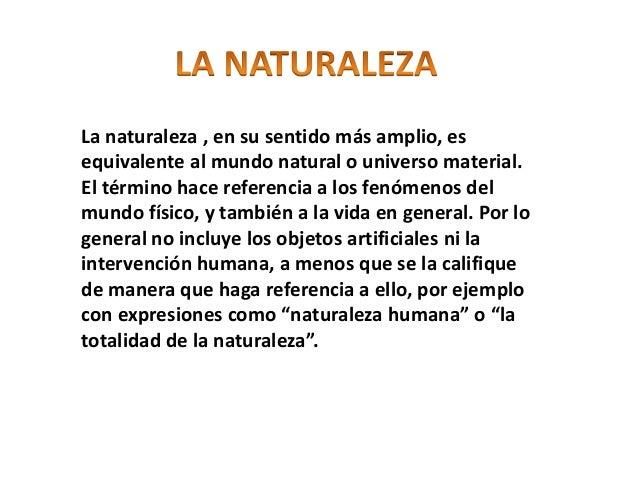 La naturaleza , en su sentido más amplio, es equivalente al mundo natural o universo material. El término hace referencia ...