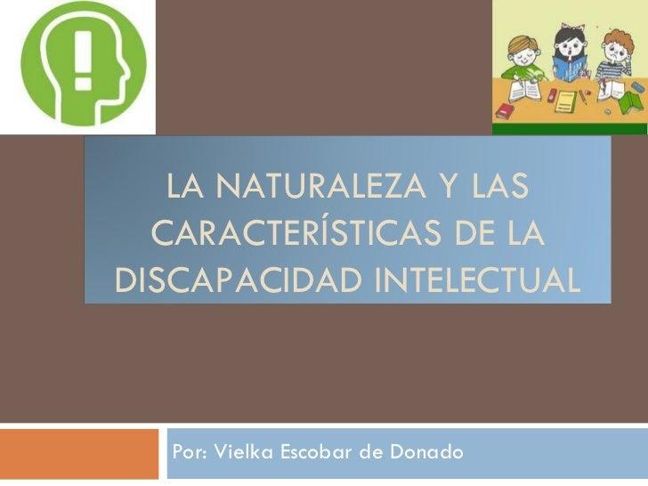 Por: Vielka Escobar de Donado LA NATURALEZA Y LAS CARACTERÍSTICAS DE LA DISCAPACIDAD INTELECTUAL