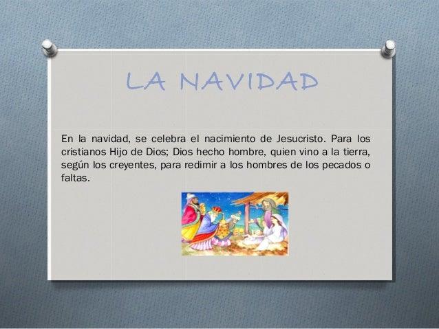 LA NAVIDADEn la navidad, se celebra el nacimiento de Jesucristo. Para loscristianos Hijo de Dios; Dios hecho hombre, quien...