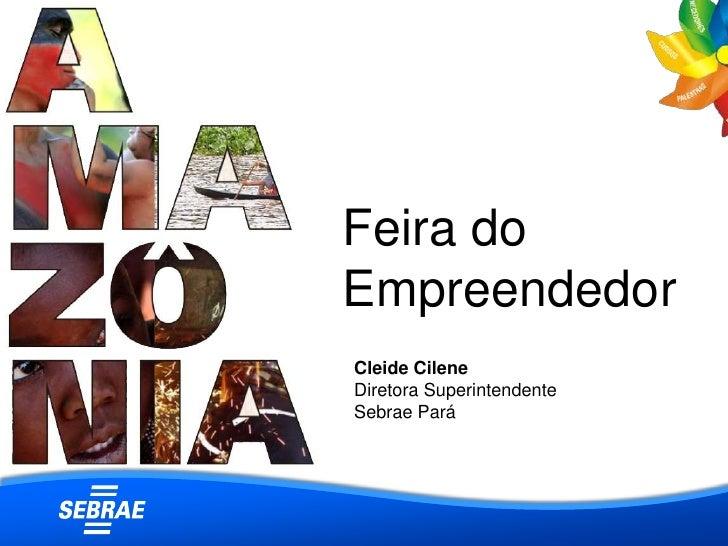 Feira do Empreendedor<br />Cleide Cilene<br />Diretora Superintendente<br />Sebrae Pará<br />