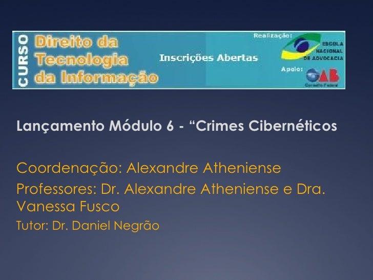 """Lançamento Módulo 6 - """"Crimes Cibernéticos Coordenação: Alexandre Atheniense Professores: Dr. Alexandre Atheniense e Dra. ..."""