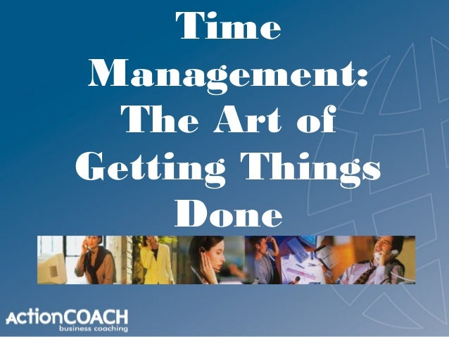 TimeManagement:  The Art ofGetting Things     Done    Coach Thom Finn