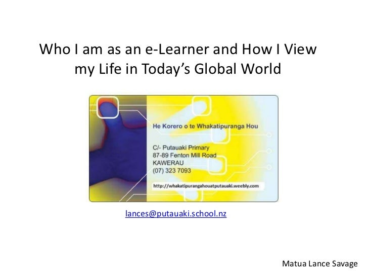 Who I am as an e-Learner and How I View    my Life in Today's Global World            lances@putauaki.school.nz           ...