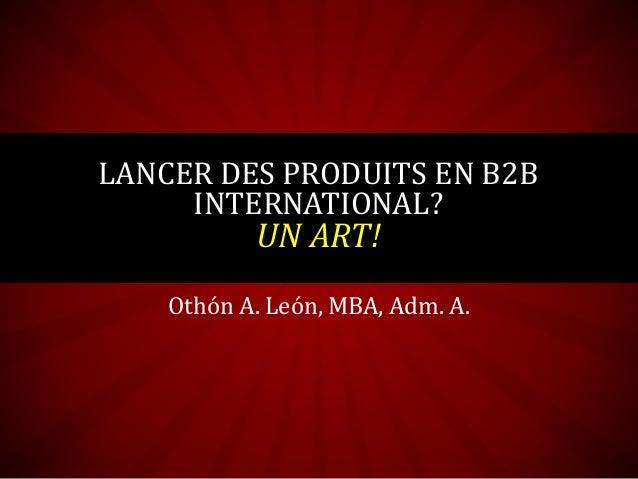 Othón A. León, MBA, Adm. A. LANCER DES PRODUITS EN B2B INTERNATIONAL? UN ART!