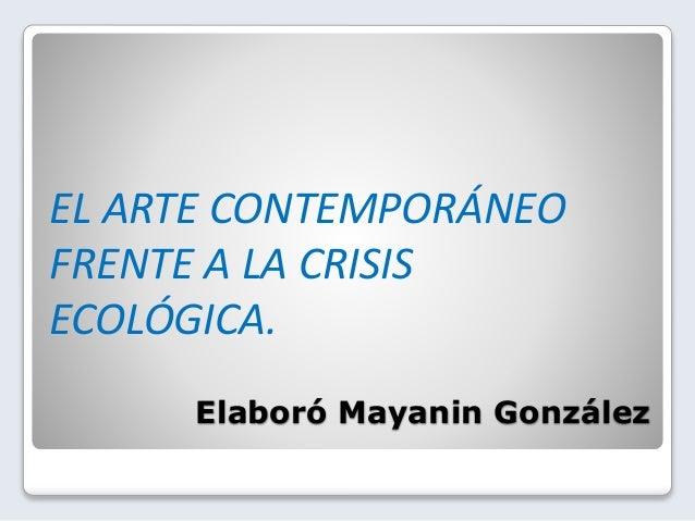 Elaboró Mayanin González EL ARTE CONTEMPORÁNEO FRENTE A LA CRISIS ECOLÓGICA.